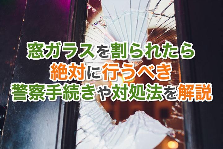 窓ガラスを割られたら絶対に行うべき警察手続きや対処法を解説